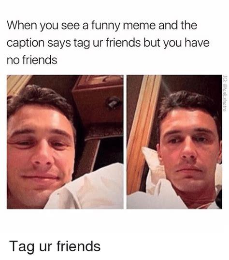 No Friends Meme - 25 best memes about funny meme funny memes