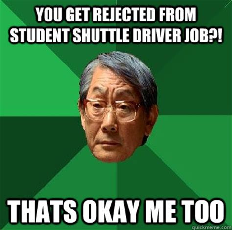 Rejected Meme - you get rejected from student shuttle driver job thats okay me too high expectations asian