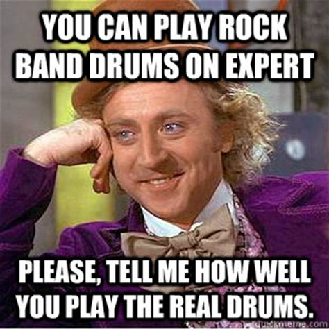 Expert Meme - you can play rock band drums on expert please tell me how well you play the real drums
