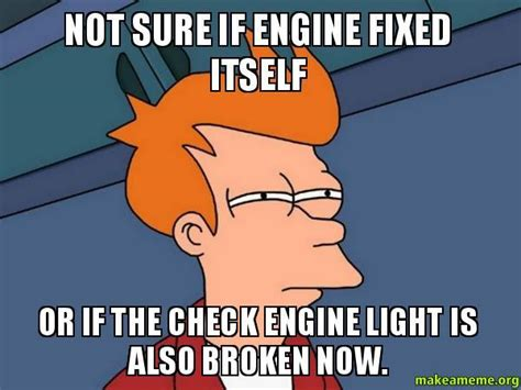 check engine light on and off check engine light turned off on its own today meme guy