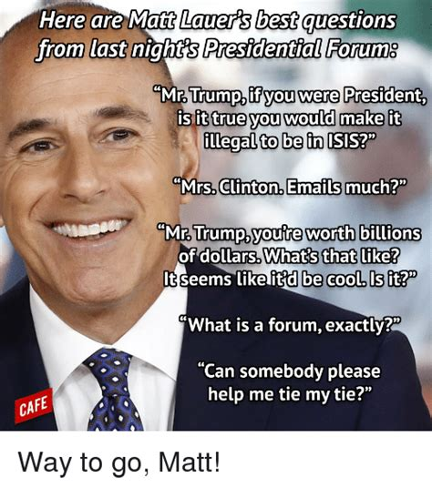 Matt Memes - here are matt lauers best questions from last night s presidential forum mr trump you were