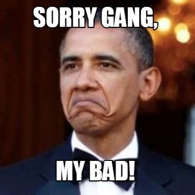 My Bad Meme - meme creator sorry gang my bad meme generator at memecreator org