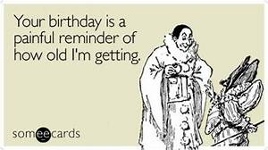 Your birthday is a painful reminder of how old I'm getting ...