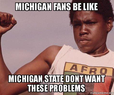 Michigan Fan Meme - michigan fans be like michigan state dont want these problems niggas be like meme make a meme