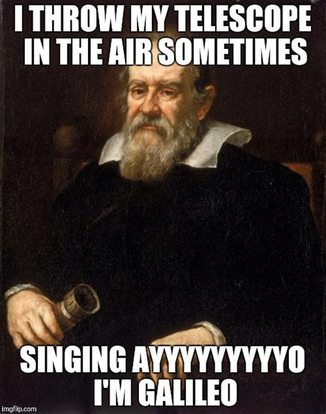 Galileo Meme - why not a galileo meme i mean he was pretty awesome imgflip