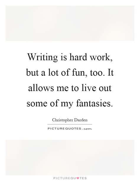 Writing Is Hard Work, But A Lot Of Fun, Too It Allows Me To  Picture Quotes