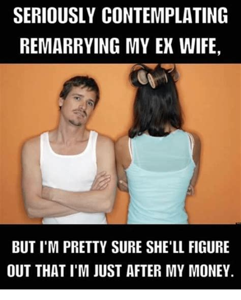 Ex Wife Meme - seriously contemplating remarrying my ex wife but i m pretty sure she ll figure out that i m