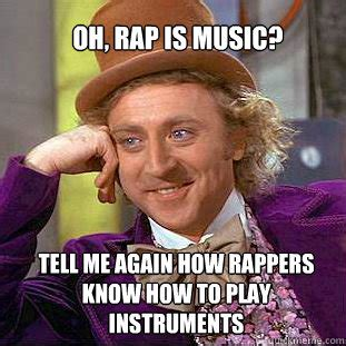 Rap Music Meme - oh rap is music tell me again how rappers know how to play instruments willy wonka meme