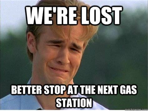 Gas Station Meme - we re lost better stop at the next gas station 1990s problems quickmeme