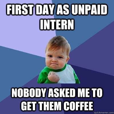 Intern Meme - first day as unpaid intern nobody asked me to get them coffee success kid quickmeme