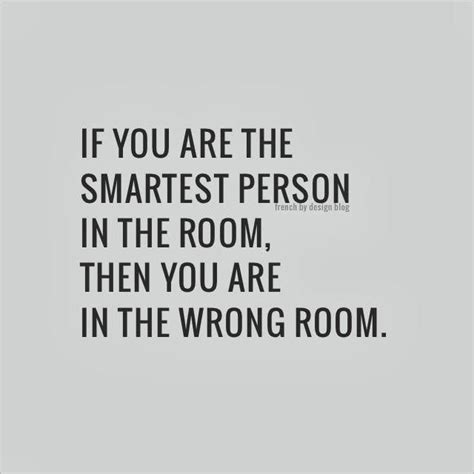 If You Are The Smartest Person In The Room, Then You Are In The Wrong Room