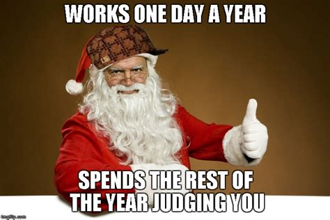 Santa Claus Meme Generator - lets here is for good ole saint nick works one day a year spends the rest of the year judging