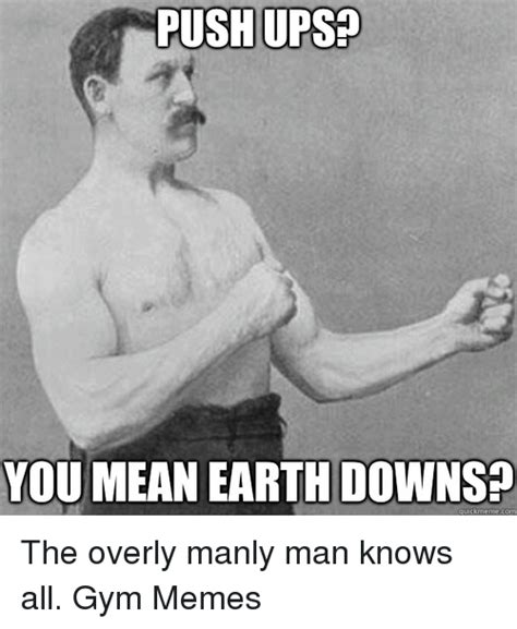 Manly Meme - push ups you mean earth downs quick meme com the overly manly man knows all gym memes gym meme