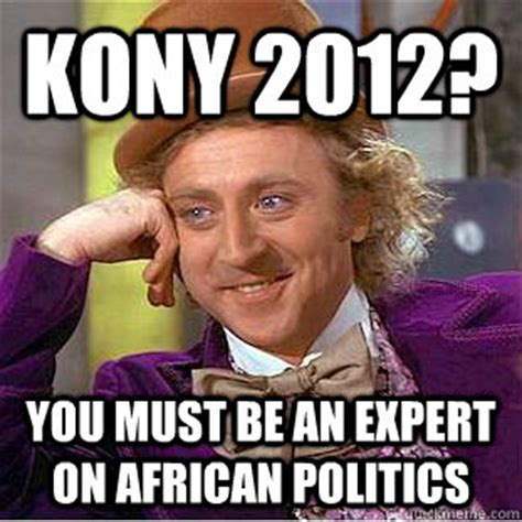 Kony 2012 Meme - kony 2012 you must be an expert on african politics condescending wonka quickmeme
