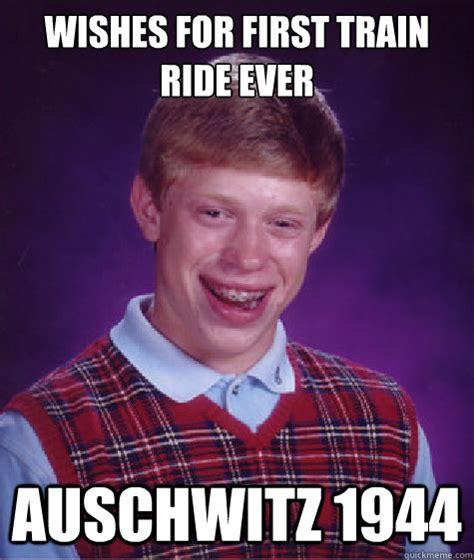 Auschwitz Memes - wishes for first train ride ever auschwitz 1944 bad luck brian quickmeme