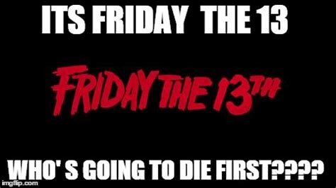 Friday The 13 Meme - friday the 13th imgflip