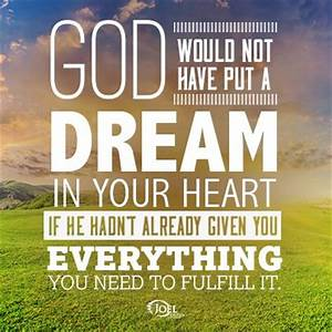 God would not have put a dream in your heart if He hadn't ...