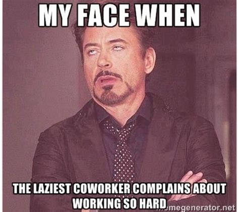 Lazy Coworker Meme - lazy coworker meme 28 images my face when the laziest coworker complains about working co