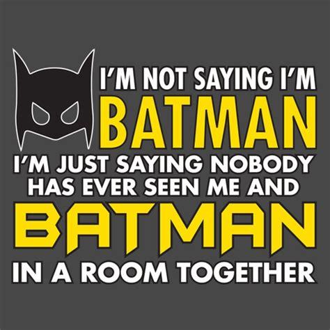I'm Not Saying I'm Batman, I'm Just Saying Nobody Has Has