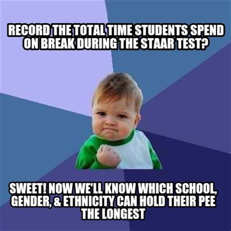 Staar Test Meme - meme creator record the total time students spend on break during the staar test sweet now