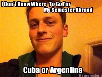 Cuba Meme - meme creator i don t know where to go for my semester abroad cuba or argentina meme generator