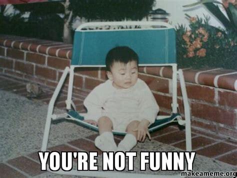 You Re Funny Meme - you re not funny make a meme