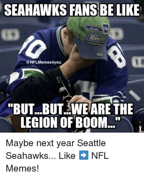 Seattle Meme - seahawks fans be like butbut we are the legion of boom maybe next year seattle seahawks like
