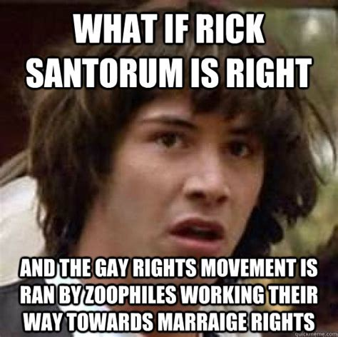 Gay Rights Meme - what if rick santorum is right and the gay rights movement is ran by zoophiles working their way