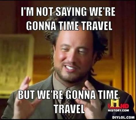 Time Travel Meme - thought question where would you go in a time travel machine would you stay