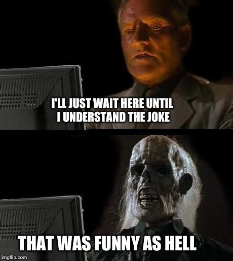 Funny As Hell Meme - ill just wait here meme imgflip