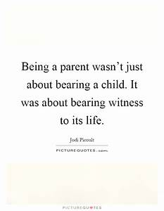 Being A Parent ... Bearing Witness Quotes