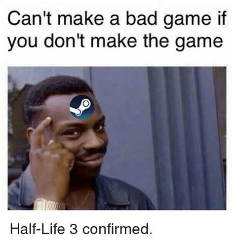 Half Life 3 Confirmed Meme - can t make a bad game if you don t make the game half life 3 confirmed bad meme on sizzle