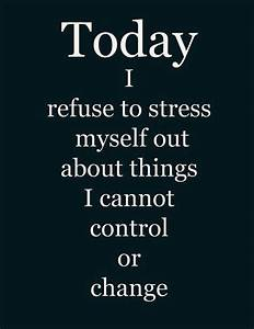 Today I refuse to stress myself out about things I cannot ...