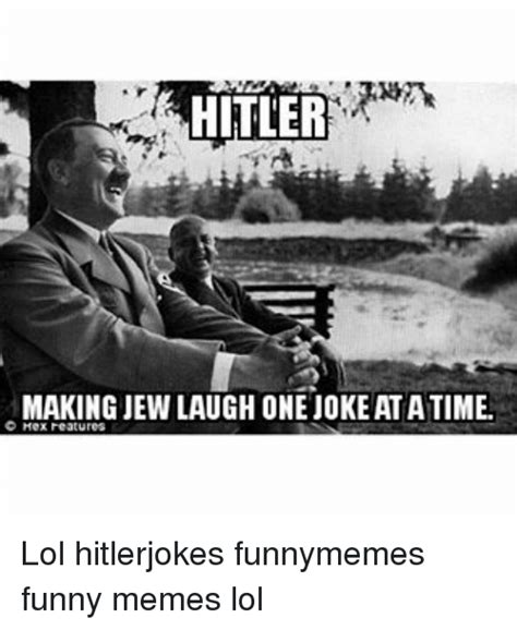 Funny Jew Memes - hitler making jew laugh one joke atatime c hex features lol hitlerjokes funnymemes funny memes