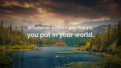 """""""whatever Makes You Happy, You Put In Your"""