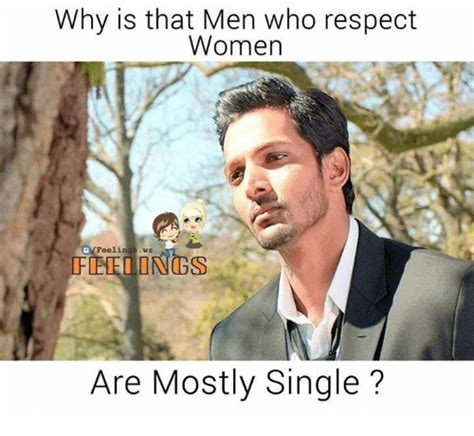 Respect Women Memes - why is that men who respect women feelin ws femeiings are mostly single meme on sizzle
