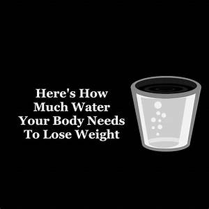 Science Explains How Much Water Your Body Needs To Lose Weight
