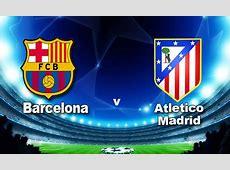 Match facts Barcelona v Atletico Madrid UEFA Champions