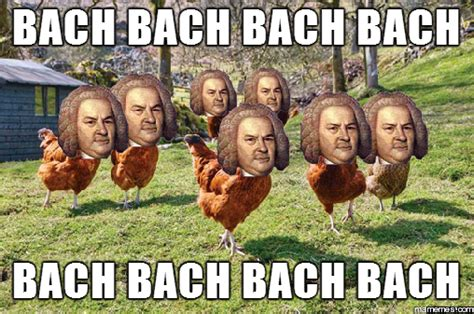 Bach Memes - i hear chickens are bach in style memes com