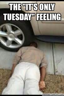 Tuesday Memes Funny - the quot it s only tuesday quot feeling