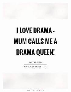 I love drama - mum calls me a Drama Queen! | Picture Quotes