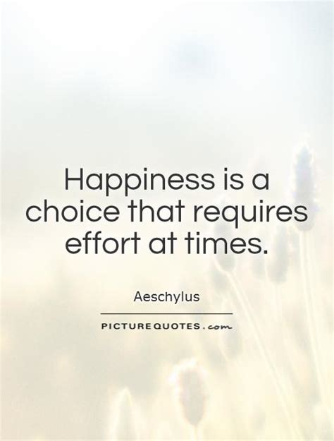 happiness   choice  requires effort  times