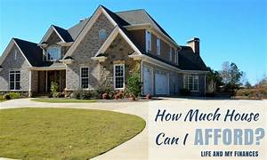 How Much House Can I Afford Life And My Finances