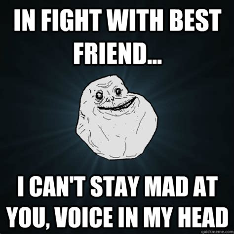 Stay Mad Meme - in fight with best friend i can t stay mad at you voice in my head forever alone quickmeme