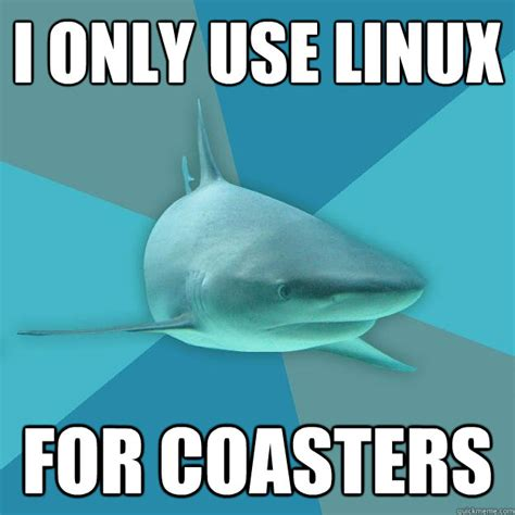 Linux Memes - i only use linux for coasters pragmatic nerd shark quickmeme