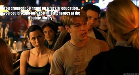 Good Will Hunting Meme - you dropped 150 grand on a fuckin education you could ve got for 1 50 in late charges at