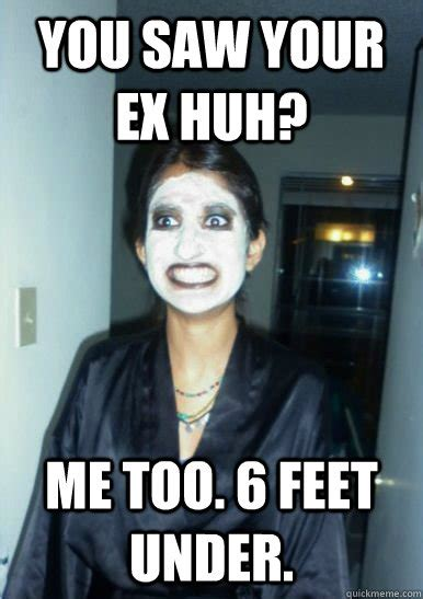 Ex Gf Memes - you saw your ex huh me too 6 feet under psycho girlfriend quickmeme