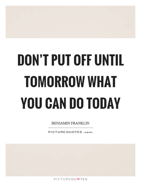 Don't Put Off Until Tomorrow What You Can Do Today