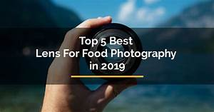 Top 5 Best Lens For Food Photography in 2019 - For Travelista