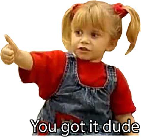 You Got It Dude Meme - full house you got it dude 28 images trending you got it dude full house full house on